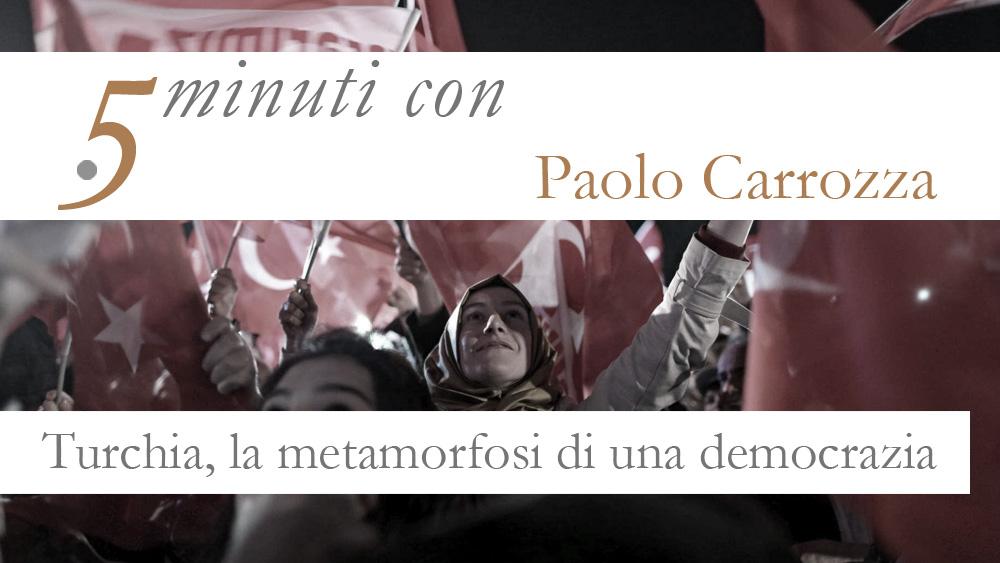 5 MINUTI CON…PAOLO CARROZZA. TURCHIA, LA METAMORFOSI DI UNA DEMOCRAZIA