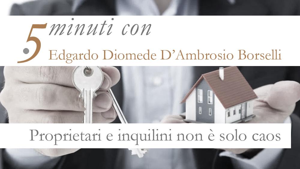 5 MINUTI CON…  EDGARDO D'AMBROSIO BORSELLI. PROPRIETARI E INQUILINI NON E' SOLO CAOS.