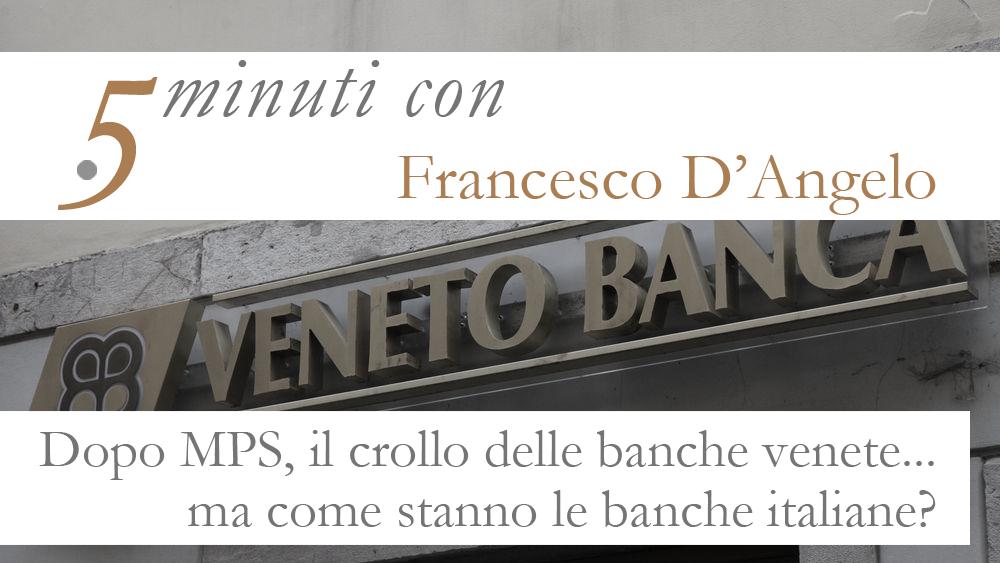 5 minuti con… Francesco D'Angelo. Dopo MPS, le banche venete. Come stanno le banche italiane?